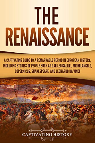 Renaissance Period - The Renaissance: A Captivating Guide to a Remarkable Period in European History, Including Stories of People Such as Galileo Galilei, Michelangelo, Copernicus, Shakespeare, and Leonardo da Vinci