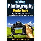 Photography: Photography For Beginners: A Step-By-Step Guide To Creating Visually Stunning Photos Like A Pro In Just 7 Days (Digital Photography For Beginners, ... Photography Books, DSLR Photography,)
