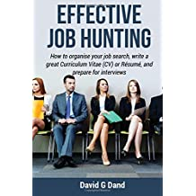 Effective Job Hunting: How to organise your job search, write a great Curriculum Vitae (CV) or Résumé, and prepare for interview