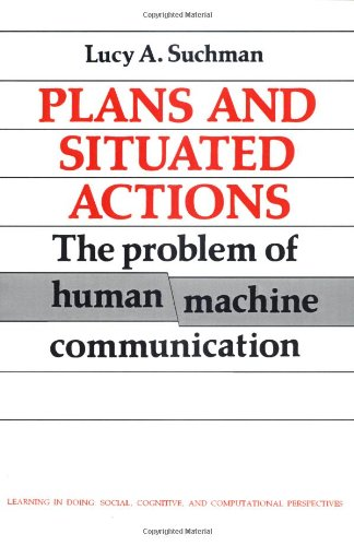 Plans and Situated Actions: The Problem of Human-Machine Communication (Learning in Doing: Social, Cognitive and Computa