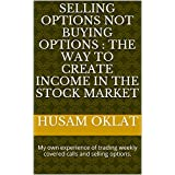 SELLING OPTIONS NOT BUYING OPTIONS :THE WAY TO CREATE INCOME IN THE STOCK MARKET: My own experience of trading weekly covered calls and selling options.