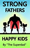 Kids Goods Best Deals - Strong Fathers: Happy Kids (good parenting, good fathers, strong fatherhood, fatherhood, parenting skills, good parents, good dads) (English Edition)