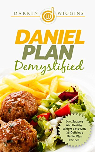 Daniel Plan: Demystified - Soul Support And Healthy Weight Loss With 25 Delicious Daniel Plan Recipes