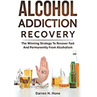 Alcohol Addiction Recovery: The Winning Strategy to Recover Fast and Permanently from Alcoholism