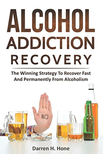 Download Alcohol Addiction Recovery: The Winning Strategy to Recover Fast and Permanently from Alcoholism ebook