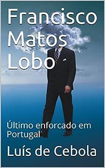 Francisco Matos Lobo: Último enforcado em Portugal (Portuguese Edition)