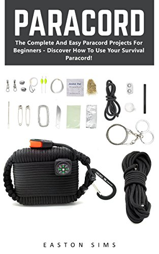 Paracord: The Complete And Easy Paracord Projects For Beginners - Discover How To Use Your Survival Paracord! (Survival Guide, Bracelet And Survival Kit, Prepper's Survival) by [Sims, Easton]