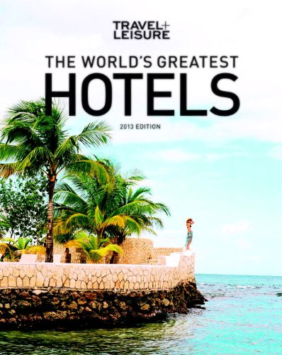 TRAVEL + LEISURE: The World's Greatest Hotels, Resorts, and Spas 2013