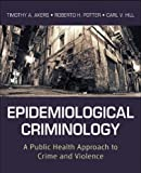 Epidemiological Criminology A Public Health Approach to Crime and Violence by Akers, Timothy A., Potter, Roberto H., Hill, Carl V. [Jossey-Bass,2012] [Paperback]