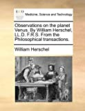 Observations on the Planet Venus by William Herschel, Ll D F R S from the Philosophical Transactions, William Herschel, 1170020925
