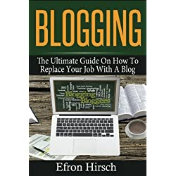 Blogging: The Ultimate Guide On How To Replace Your Job With A Blog (Blogging, Make Money Blogging, Blog, Blogging For Profit, Blogging For Beginners) (Volume 1) by Efron Hirsch (2016-07-29)