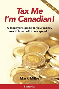 Tax Me I'm Canadian! A Taxpayer's Guide to Your Money and How Politicians Spend It by [Milke, Mark]