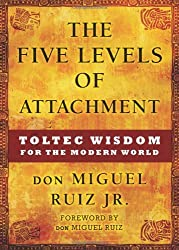 The Five Levels of Attachment: Toltec Wisdom for the Modern World by don Miguel Ruiz Jr. (2013-03-01)