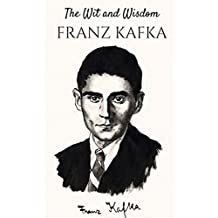 Franz Kafka: The Wit and Wisdom of Franz Kafka