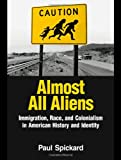 Almost All Aliens: Immigration, Race, and Colonialism in American History and Identity, Paul Spickard, 0415935938