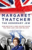 Margaret Thatcher the Honorary Jew: How Britain s Jews Helped Shape the Iron Lady and Her Beliefs