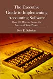 ERP: The Executive Guide to Implementing Accounting Software: Over 100 Ways to Ensure the Success of Your Project