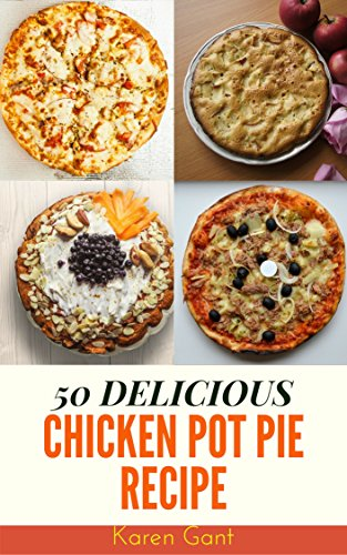 Chicken Pot Pie Recipe : 50 Delicious of Chicken Pot Pie Cookbook (Chicken Pot Pie Recipe, Chicken Pot Pie Recipe Book,Chicken Pot Pie Cookbook) (Karen Gant Recipes Cookbook No.4) by [Gant, Karen]