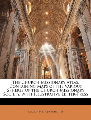The Church Missionary Atlas: Containing Maps of the Various Spheres of the Church Missionary Society, with Illustrative Letter-Press ebook