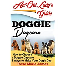 Doggie Daycare: How to Choose a Doggie Daycare: 8 Ways to Make Your Dog's Day (Pet Sitting, Dog Training, Dog Day Care Business,Dog Exercise Book 1)