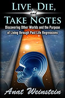 Live, Die, and Take Notes: Discovering Other Worlds and the Purpose of Living through Past Life Regressions by [Weinstein, Anat]