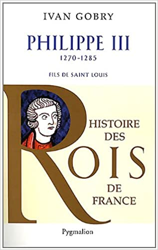 Histoire des Rois de France - Philippe III Le Hardi - Ivan Gobry