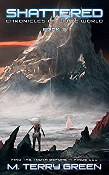 Shattered (Chronicles of White World Book 3): A Dystopian Science-Fiction Thriller by [Green, M. Terry]