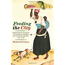 Feeding the City: From Street Market to Liberal Reform in Salvador, Brazil, 1780-1860 (Joe R. and Teresa Lozano Long Series in Latin American and Latino Art and Culture) by Richard Graham (2010-10-15)