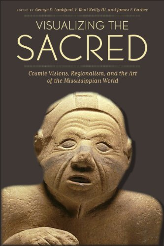 Visualizing The Sacred: Cosmic Visions, Regionalism, And The Art Of The Mississippian World (Linda Schele Series In Maya And Pre-Columbian Studies)