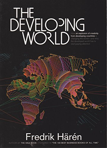 The Developing World: How an Explosion of Creativity in the Developing World Is Changing the World, and Why the Developed World Has to Start Paying Attention.