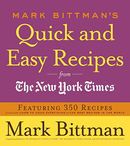 Mark Bittman's Quick and Easy Recipes from the New York Times: Featuring 350 Recipes from the Author of HOW TO COOK EVERYTHING and THE BEST RECIPES IN THE WORLD: A Cookbook (The Best Recipes In The World Mark Bittman)
