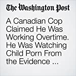 A Canadian Cop Claimed He Was Working Overtime. He Was Watching Child Porn From the Evidence Vault. | Avi Selk