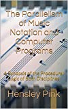 The Parallelism of Music Notation and Computer Programs: A Synopsis of the Procedural Logic of Both Disciplines