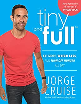 Tiny and Full: Eat More, Weigh Less, and Turn Off Hunger All Day by [Cruise, Jorge, Cruise, Jorge]