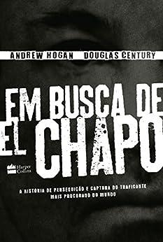 Em busca de el chapo: A história de perseguição e captura do traficante mais procurado do mundo por [Hogan, Andrew, Century, Doug]