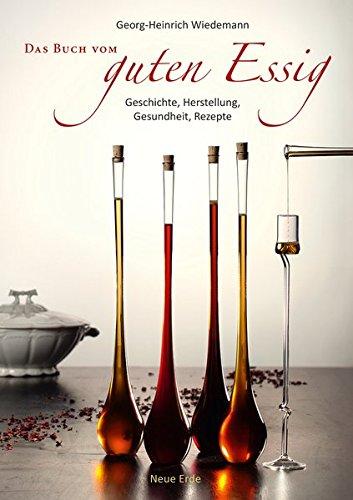 Das Buch vom guten Essig: Geschichte, Herstellung, Gesundheit, Rezepte
