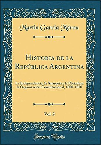 Historia de la República Argentina, Vol. 2: La Independencia, la Anarquia y la Dictadura la Organización Constitucional, 1800-1870 (Classic Reprint) ...