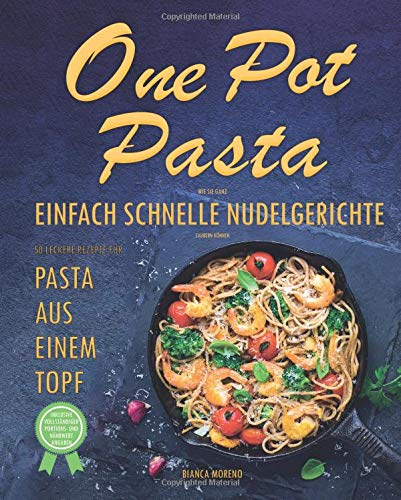 one-pot-pasta-kochbuch-wie-sie-ganz-einfach-schnelle-nudelgerichte-zaubern-knnen-50-leckere-rezepte-fr-pasta-aus-einem-topf