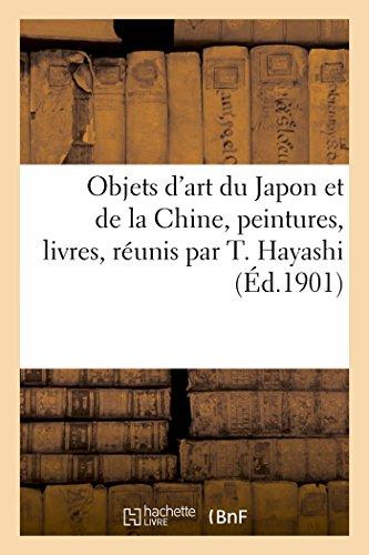 Objets d'art du Japon et de la Chine, peintures, livres, réunis par T. Hayashi: ancien commissaire général du Japon à l'Exposition universelle de 1900