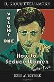How To Seduce Women Italian Style: Il Gioco Dell'Amore (Volume 1)