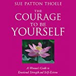 The Courage to Be Yourself: A Woman's Guide to Emotional Strength and Self-Esteem | Sue Patton Thoele
