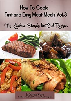 How to Cook Meat Meals Fast and Easy (My Kitchen: Simply the Best Recipes: How to Cook Meat Meals Fast and Easy Book 3) by [Waters, Christine]