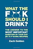 What the F*@# Should I Drink?, Zach Golden, 0762449071