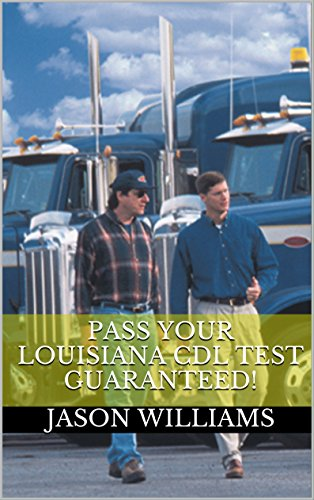 Pass Your Louisiana CDL Test Guaranteed! 100 Most Common Louisiana Commercial Driver's License With Real Practice Questions