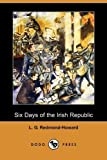 Six Days of the Irish Republic, L. G. Redmond-Howard, 1409964752
