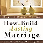 How to Build a Lasting Marriage: Lessons from Bible Couples | Elmer Towns,Ruth Towns