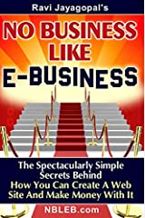 No Business Like E-Business: The Spectacularly Simple Secrets Behind How You Can Create A Web Site And Make Money With It (Digital Creators Academy Book 1) Kindle Edition
