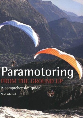 paramotoring from the ground up a comprehensive guide noel rh amazon com