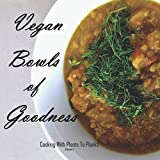 Vegan Bowls of Goodness: Cooking with Plants to Planks, Volume 1