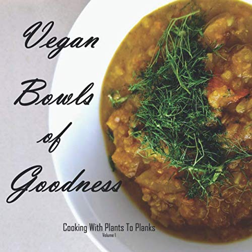 Vegan Bowls of Goodness: Cooking with Plants to Planks, Volume 1 by Katie Jensen